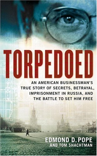 Torpedoed: An American Businessman's True Story of Secrets, Betrayal, Imprisonment in Russia, and the Battle to Set Him Free by Tom Shachtman & Edmond D. Pope
