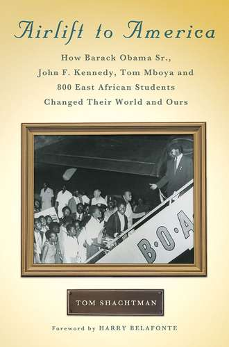 Airlift to America: How Barack Obama, Sr., John F. Kennedy, Tom Mboya, and 800 East African Students Changed Their World and Ours by Tom Shachtman